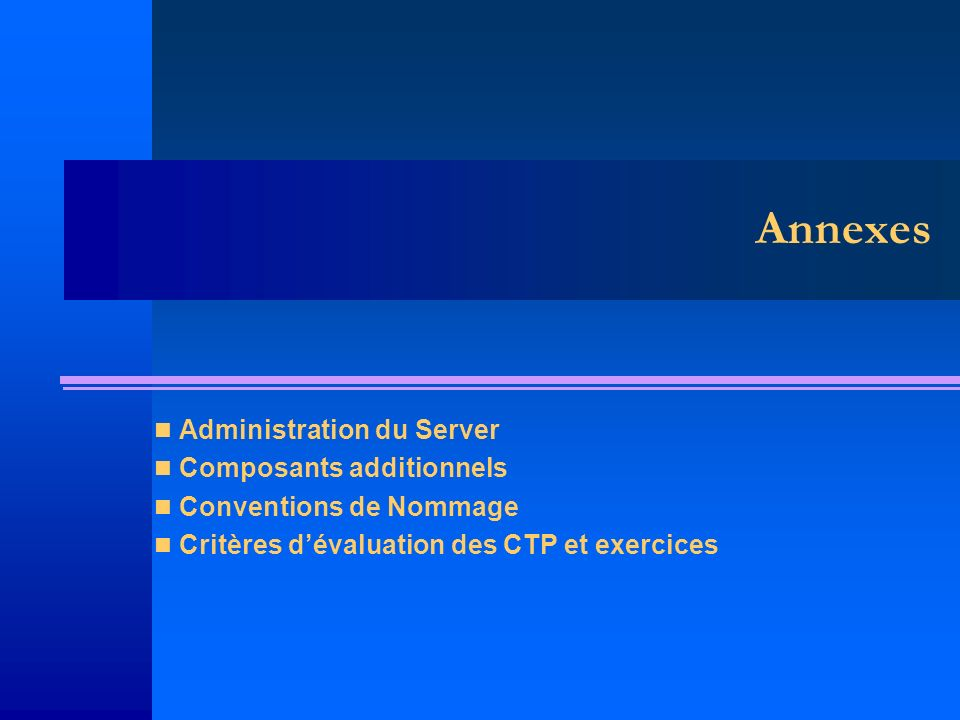 Annexes Administration du Server Composants additionnels Conventions de Nommage Critères dévaluation des CTP et exercices