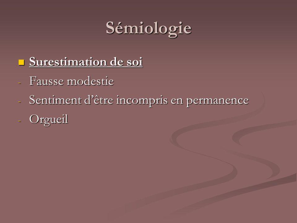 Sémiologie Surestimation de soi Surestimation de soi - Fausse modestie - Sentiment dêtre incompris en permanence - Orgueil