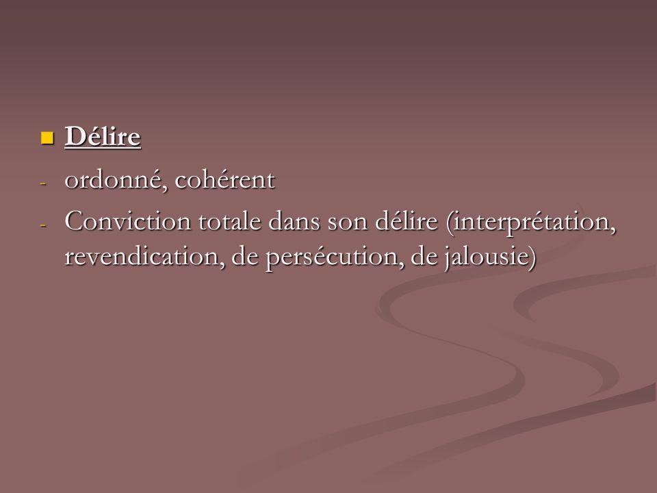 Délire Délire - ordonné, cohérent - Conviction totale dans son délire (interprétation, revendication, de persécution, de jalousie)