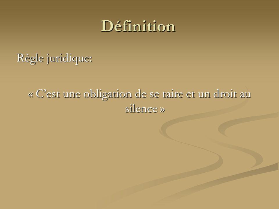 Définition Règle juridique: « Cest une obligation de se taire et un droit au silence »
