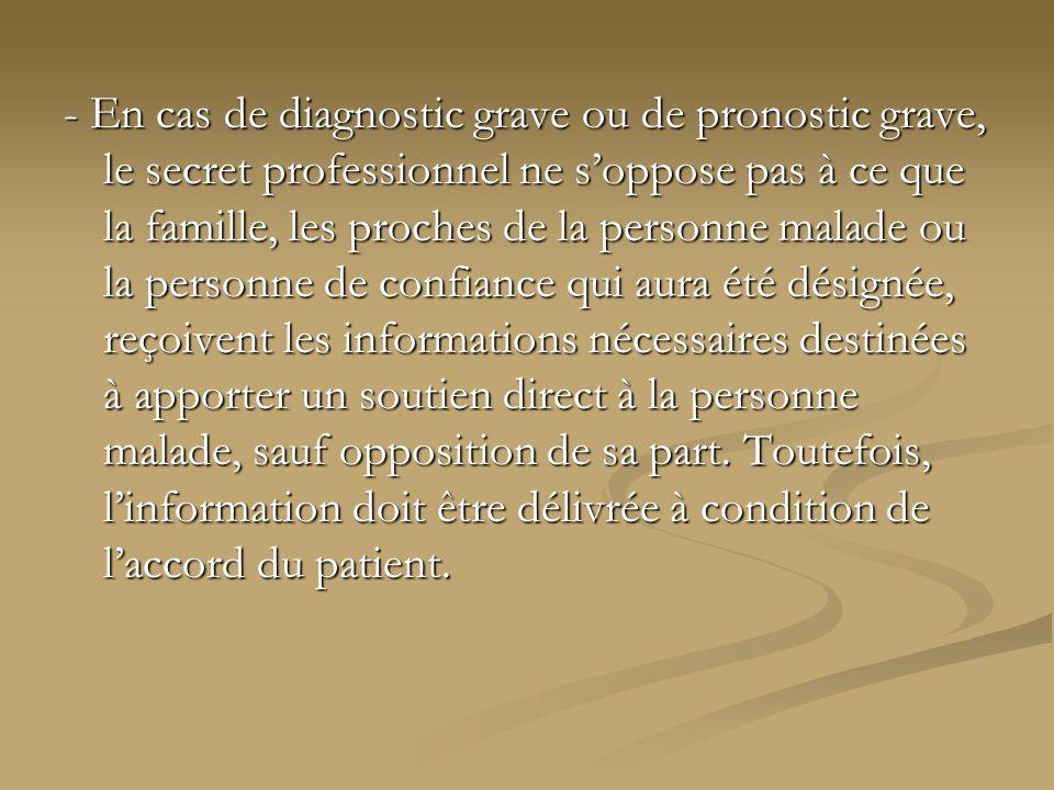 - En cas de diagnostic grave ou de pronostic grave, le secret professionnel ne soppose pas à ce que la famille, les proches de la personne malade ou l