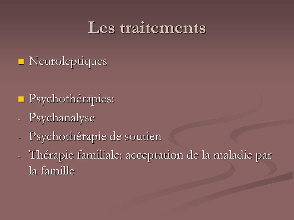 Les traitements Neuroleptiques Neuroleptiques Psychothérapies: Psychothérapies: - Psychanalyse - Psychothérapie de soutien - Thérapie familiale: accep