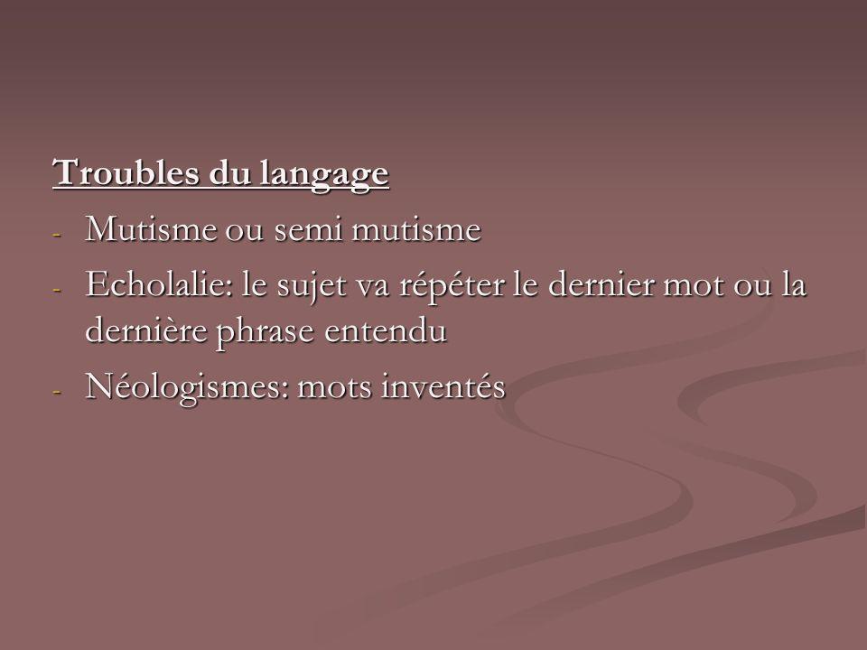 Troubles du langage - Mutisme ou semi mutisme - Echolalie: le sujet va répéter le dernier mot ou la dernière phrase entendu - Néologismes: mots invent