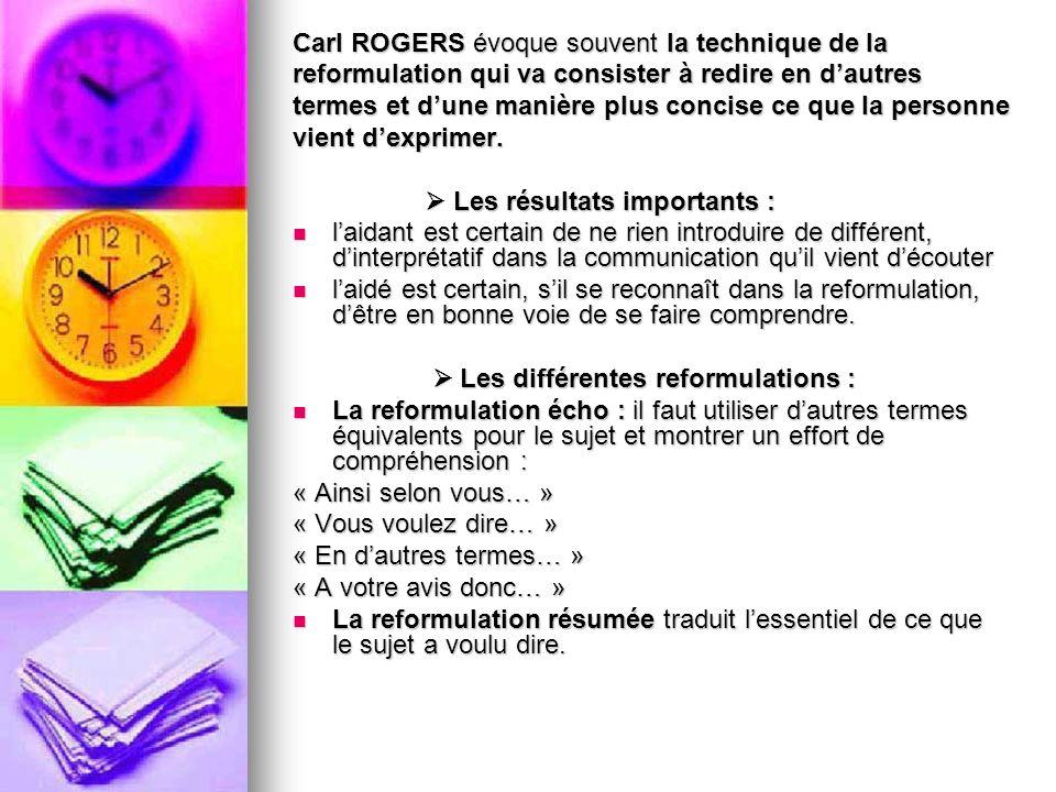 Carl ROGERS évoque souvent la technique de la reformulation qui va consister à redire en dautres termes et dune manière plus concise ce que la personn