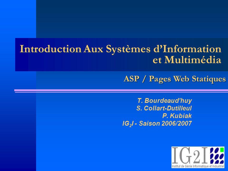 Introduction Aux Systèmes dInformation et Multimédia T. Bourdeaudhuy S. Collart-Dutilleul P. Kubiak IG 2 I - Saison 2006/2007 ASP / Pages Web Statique