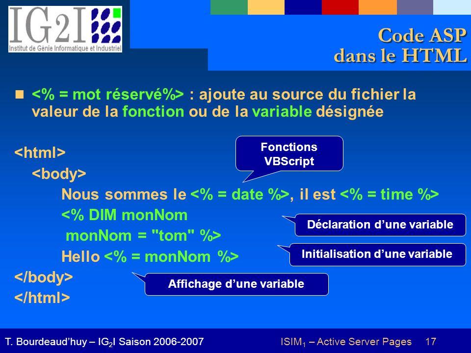 ISIM 1 – Active Server Pages 17T. Bourdeaudhuy – IG 2 I Saison 2006-2007 Code ASP dans le HTML : ajoute au source du fichier la valeur de la fonction