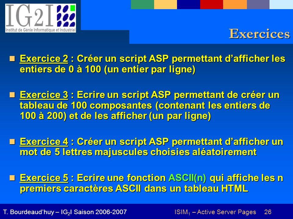 ISIM 1 – Active Server Pages 26T. Bourdeaudhuy – IG 2 I Saison 2006-2007 Exercices Exercice 2 : Créer un script ASP permettant dafficher les entiers d