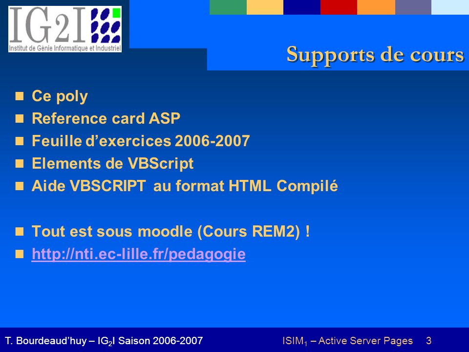 ISIM 1 – Active Server Pages 3T. Bourdeaudhuy – IG 2 I Saison 2006-2007 Supports de cours Ce poly Reference card ASP Feuille dexercices 2006-2007 Elem