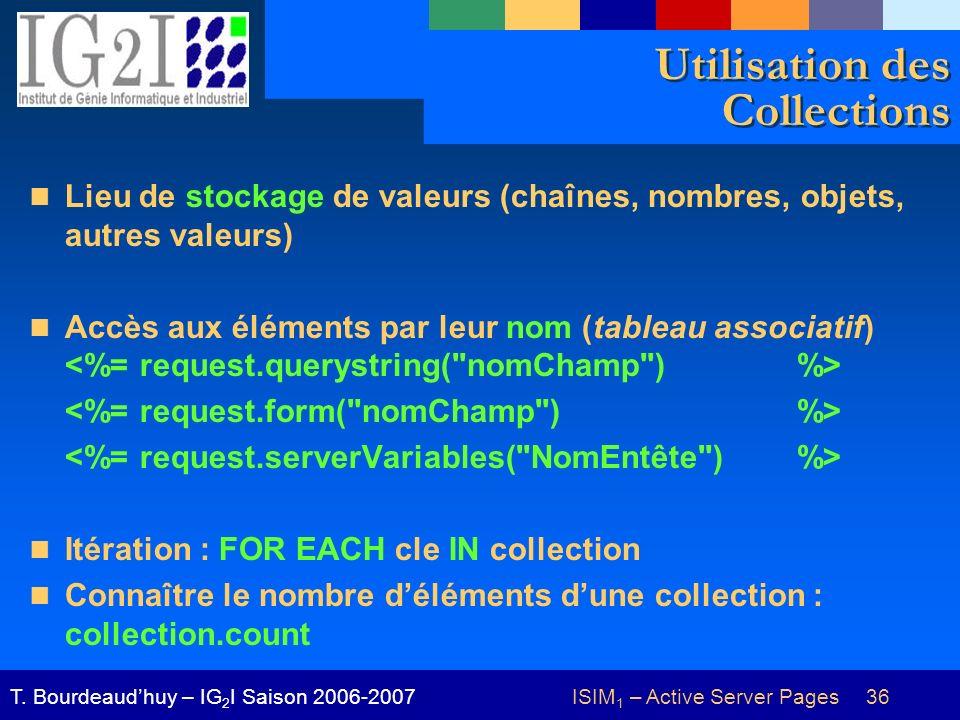 ISIM 1 – Active Server Pages 36T. Bourdeaudhuy – IG 2 I Saison 2006-2007 Utilisation des Collections Lieu de stockage de valeurs (chaînes, nombres, ob