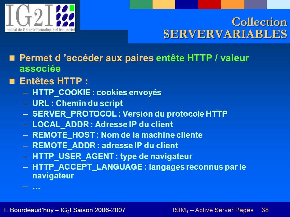 ISIM 1 – Active Server Pages 38T. Bourdeaudhuy – IG 2 I Saison 2006-2007 Collection SERVERVARIABLES Permet d accéder aux paires entête HTTP / valeur a