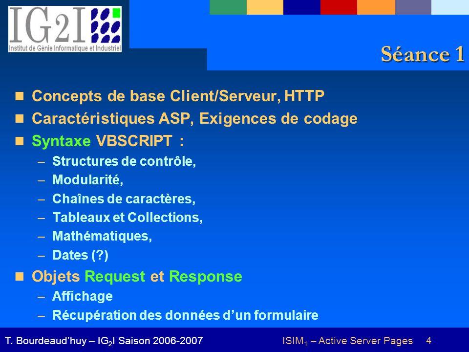 ISIM 1 – Active Server Pages 4T. Bourdeaudhuy – IG 2 I Saison 2006-2007 Séance 1 Concepts de base Client/Serveur, HTTP Caractéristiques ASP, Exigences