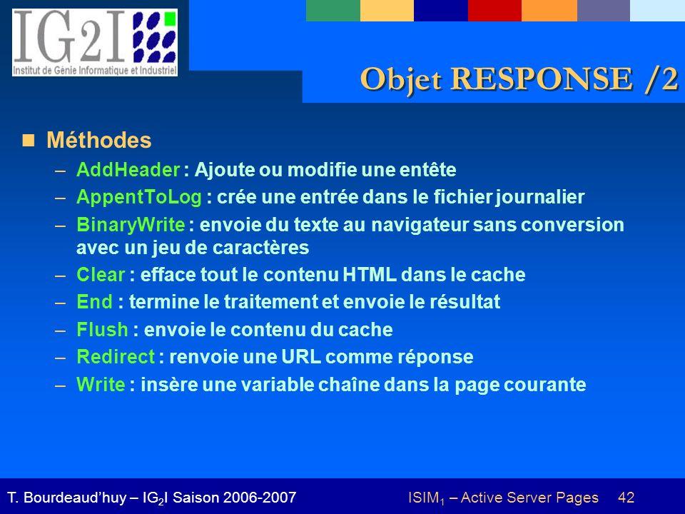 ISIM 1 – Active Server Pages 42T. Bourdeaudhuy – IG 2 I Saison 2006-2007 Objet RESPONSE /2 Méthodes –AddHeader : Ajoute ou modifie une entête –AppentT