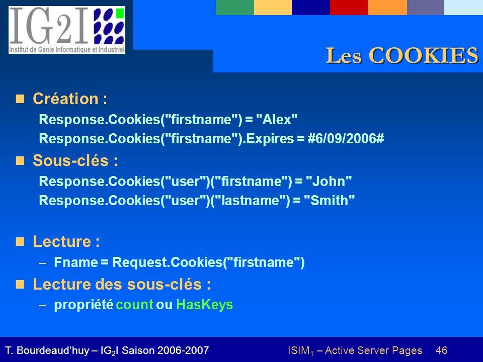 ISIM 1 – Active Server Pages 46T. Bourdeaudhuy – IG 2 I Saison 2006-2007 Les COOKIES Création : Response.Cookies(