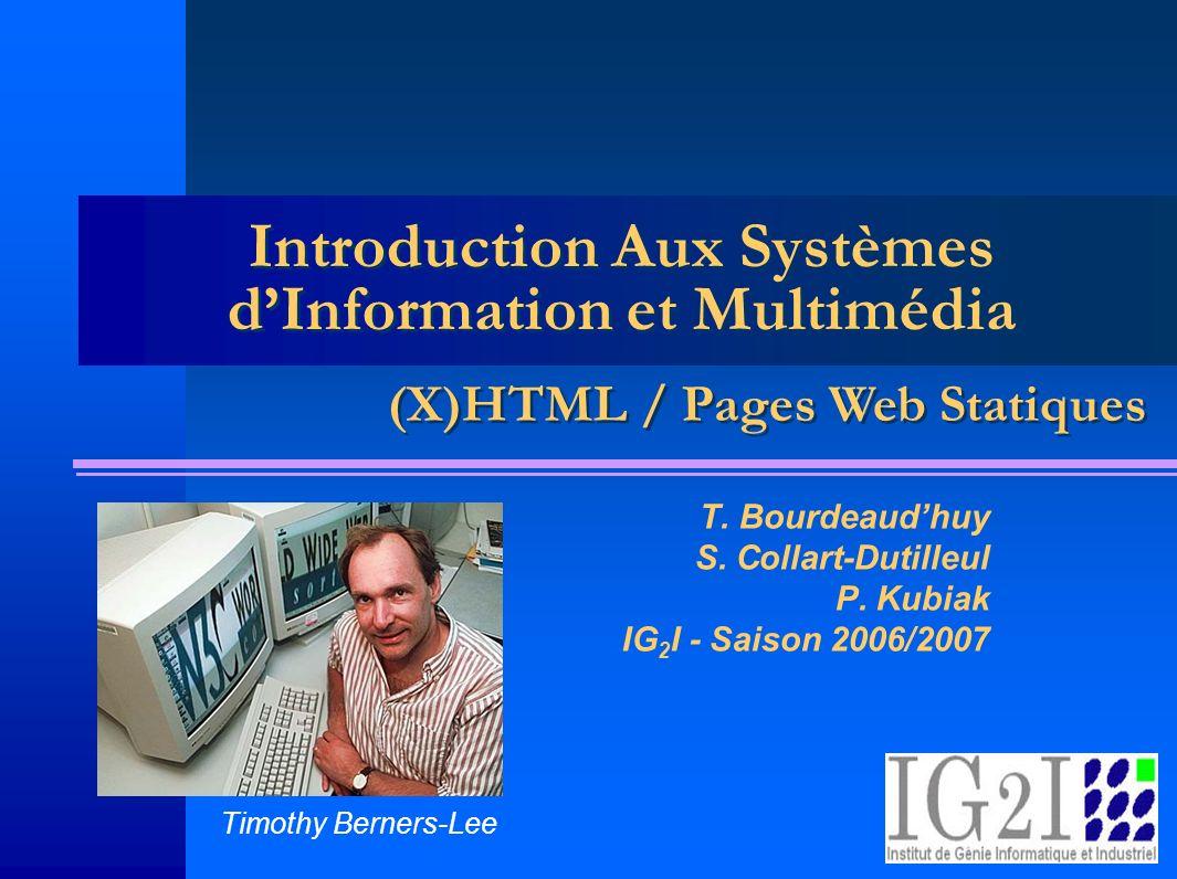 ISIM 1 – Pages Web Statiques 12 Accès aux nœuds Par tableaux : forms, images, link (DOM1) –document.forms[nomFormulaire].submit() –document.forms[nomFormulaire].action –document.forms[nomFormulaire].elements[i].type –document.forms[nomFormulaire].elements[i].value Par nom (DOM2) –document.getElementById( UnIdentifiant ) –document.getElementsByTagName( p ) Par descendance –parentNode –firstChild –lastChild –Document racine : document.body Les indices commencent à 0
