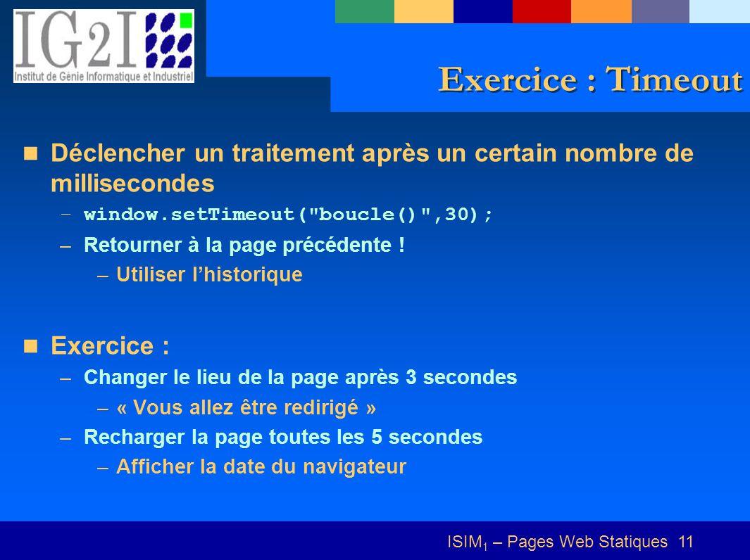 ISIM 1 – Pages Web Statiques 11 Exercice : Timeout Déclencher un traitement après un certain nombre de millisecondes –window.setTimeout( boucle() ,30); –Retourner à la page précédente .