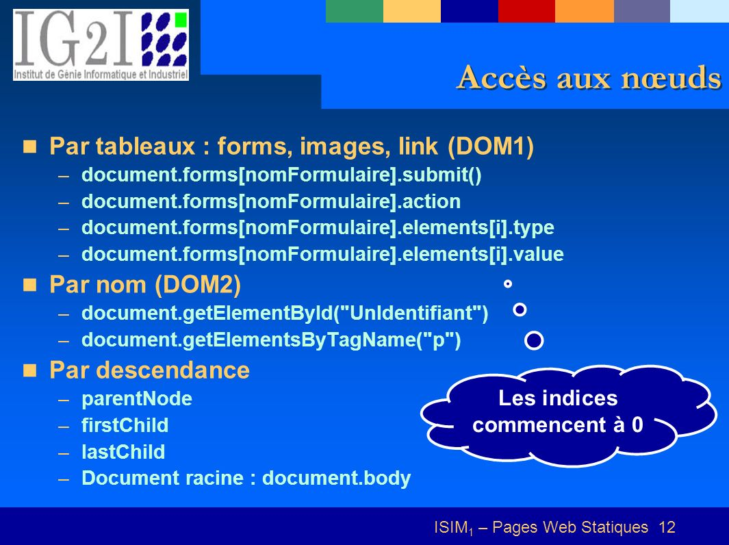 ISIM 1 – Pages Web Statiques 12 Accès aux nœuds Par tableaux : forms, images, link (DOM1) –document.forms[nomFormulaire].submit() –document.forms[nomF