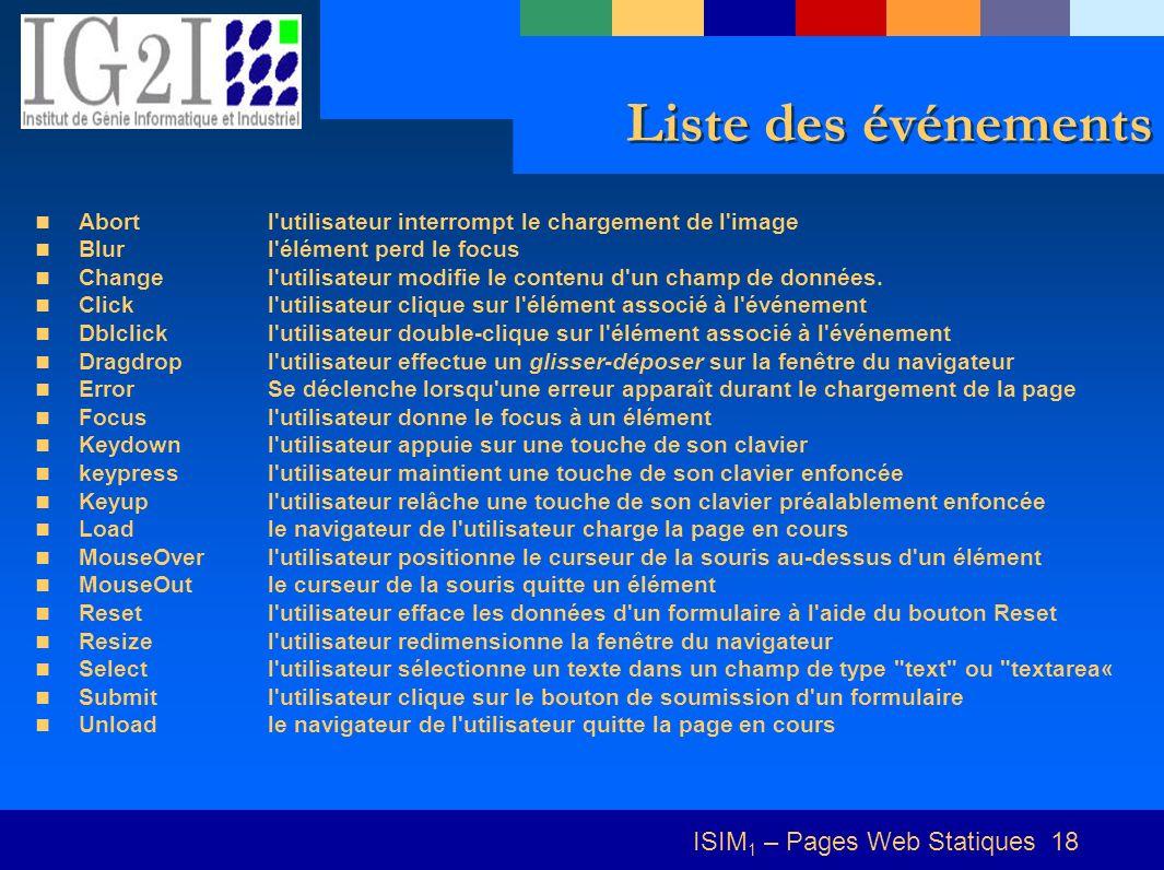 ISIM 1 – Pages Web Statiques 18 Liste des événements Abort l utilisateur interrompt le chargement de l image Blur l élément perd le focus Change l utilisateur modifie le contenu d un champ de données.