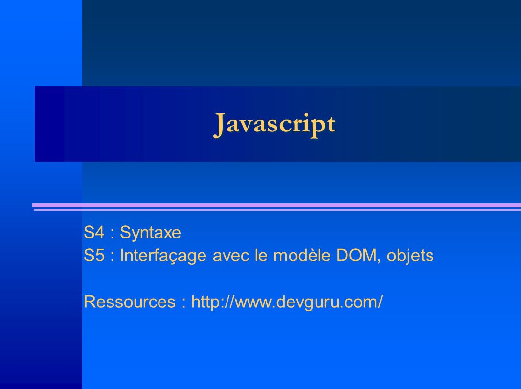 Javascript S4 : Syntaxe S5 : Interfaçage avec le modèle DOM, objets Ressources : http://www.devguru.com/