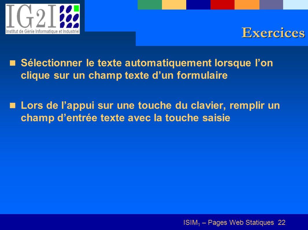 ISIM 1 – Pages Web Statiques 22 Exercices Sélectionner le texte automatiquement lorsque lon clique sur un champ texte dun formulaire Lors de lappui sur une touche du clavier, remplir un champ dentrée texte avec la touche saisie