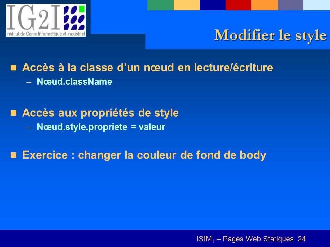 ISIM 1 – Pages Web Statiques 24 Modifier le style Accès à la classe dun nœud en lecture/écriture –Nœud.className Accès aux propriétés de style –Nœud.style.propriete = valeur Exercice : changer la couleur de fond de body