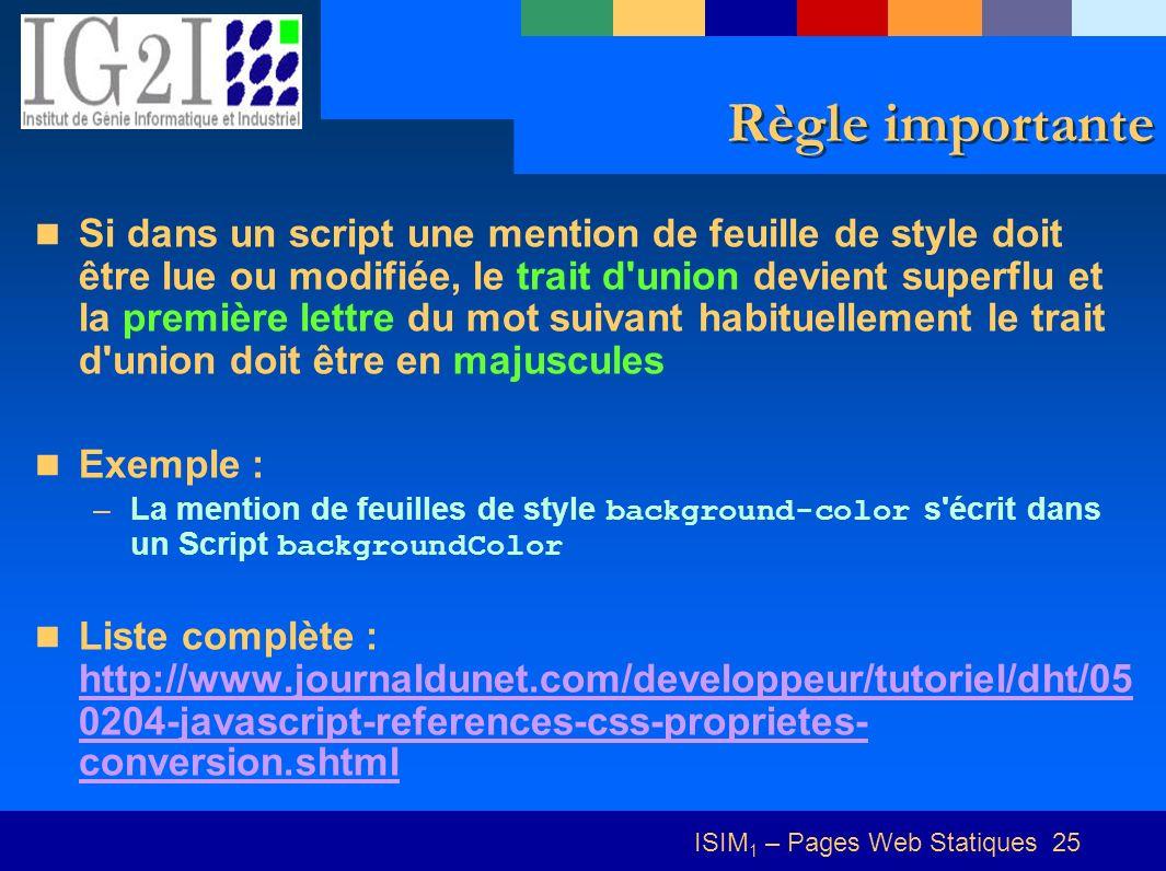 ISIM 1 – Pages Web Statiques 25 Règle importante Si dans un script une mention de feuille de style doit être lue ou modifiée, le trait d union devient superflu et la première lettre du mot suivant habituellement le trait d union doit être en majuscules Exemple : –La mention de feuilles de style background-color s écrit dans un Script backgroundColor Liste complète : http://www.journaldunet.com/developpeur/tutoriel/dht/05 0204-javascript-references-css-proprietes- conversion.shtml http://www.journaldunet.com/developpeur/tutoriel/dht/05 0204-javascript-references-css-proprietes- conversion.shtml