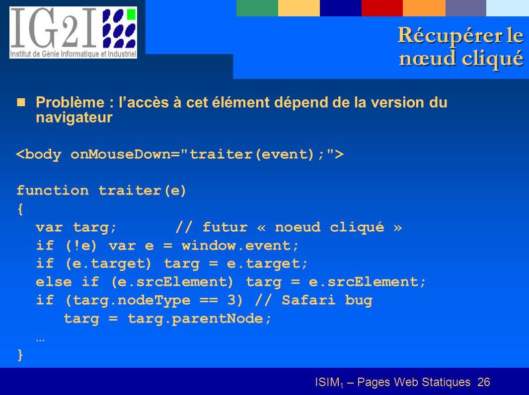 ISIM 1 – Pages Web Statiques 26 Récupérer le nœud cliqué Problème : laccès à cet élément dépend de la version du navigateur function traiter(e) { var targ;// futur « noeud cliqué » if (!e) var e = window.event; if (e.target) targ = e.target; else if (e.srcElement) targ = e.srcElement; if (targ.nodeType == 3) // Safari bug targ = targ.parentNode; … }