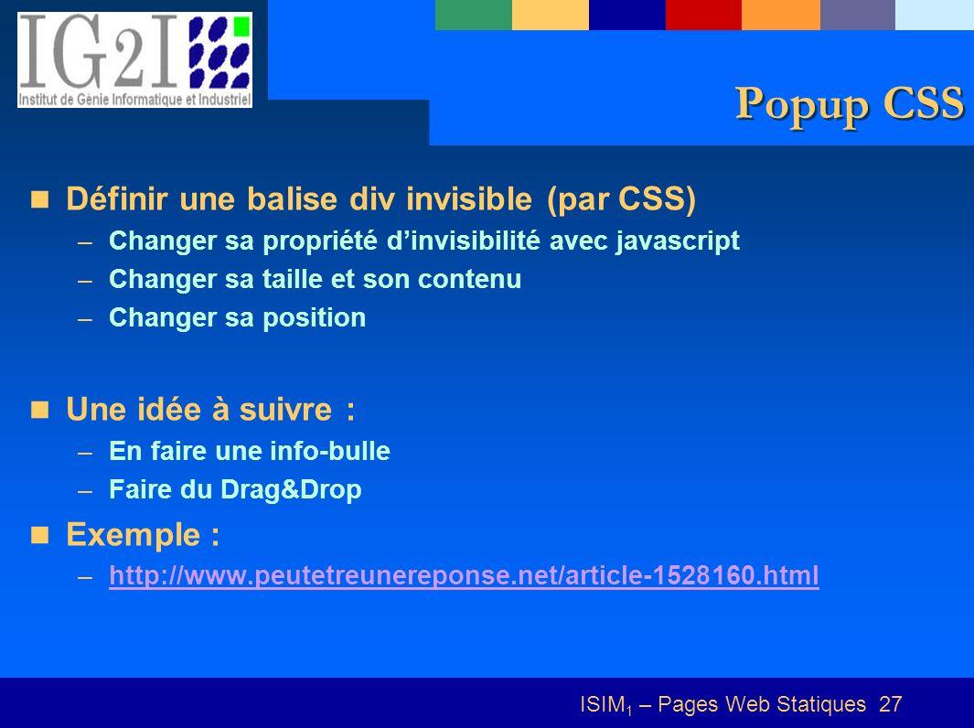 ISIM 1 – Pages Web Statiques 27 Popup CSS Définir une balise div invisible (par CSS) –Changer sa propriété dinvisibilité avec javascript –Changer sa taille et son contenu –Changer sa position Une idée à suivre : –En faire une info-bulle –Faire du Drag&Drop Exemple : –http://www.peutetreunereponse.net/article-1528160.htmlhttp://www.peutetreunereponse.net/article-1528160.html
