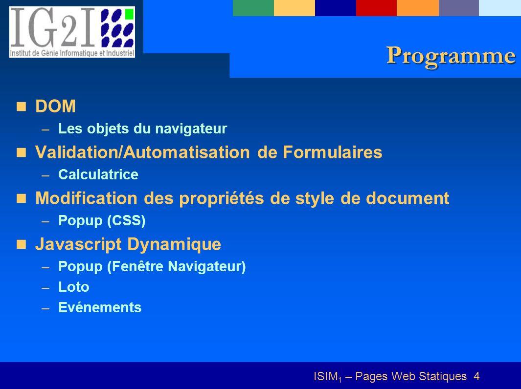 ISIM 1 – Pages Web Statiques 4 Programme DOM –Les objets du navigateur Validation/Automatisation de Formulaires –Calculatrice Modification des propriétés de style de document –Popup (CSS) Javascript Dynamique –Popup (Fenêtre Navigateur) –Loto –Evénements