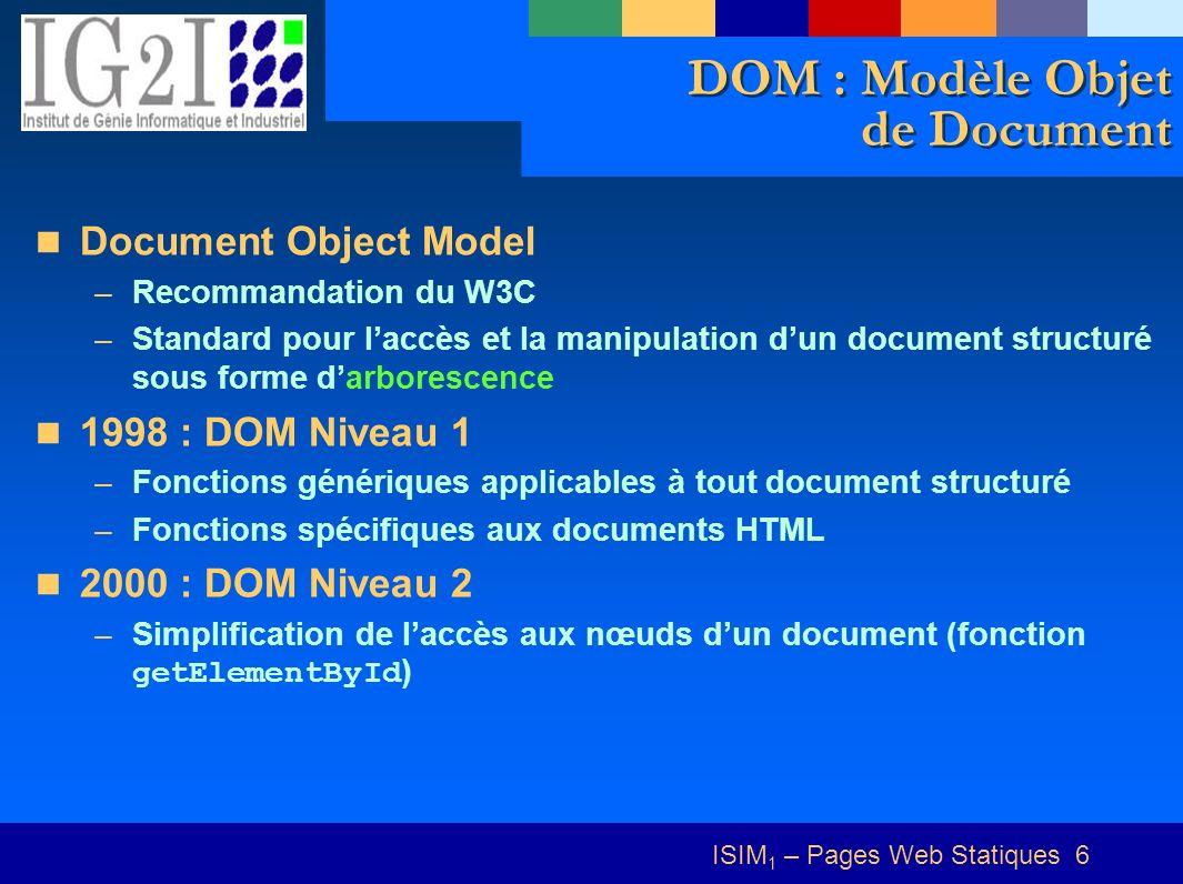 ISIM 1 – Pages Web Statiques 6 DOM : Modèle Objet de Document Document Object Model –Recommandation du W3C –Standard pour laccès et la manipulation dun document structuré sous forme darborescence 1998 : DOM Niveau 1 –Fonctions génériques applicables à tout document structuré –Fonctions spécifiques aux documents HTML 2000 : DOM Niveau 2 –Simplification de laccès aux nœuds dun document (fonction getElementById )