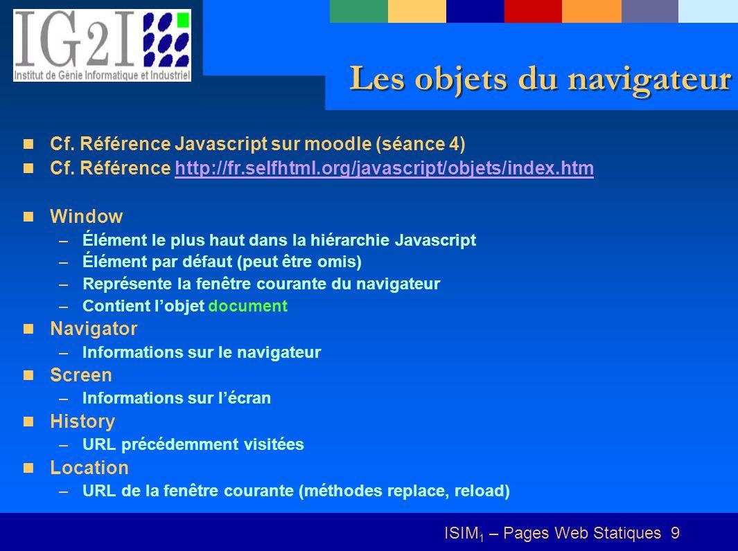 ISIM 1 – Pages Web Statiques 10 Exemple Détecter et afficher le navigateur et la résolution de lécran function nav(){ var isMinNS4 = (navigator.appName.indexOf( Netscape ) >= 0 && parseFloat(navigator.appVersion) >= 4) .