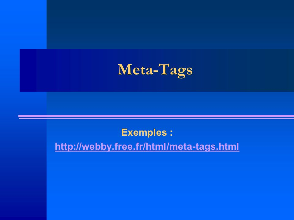 Meta-Tags Exemples : http://webby.free.fr/html/meta-tags.html