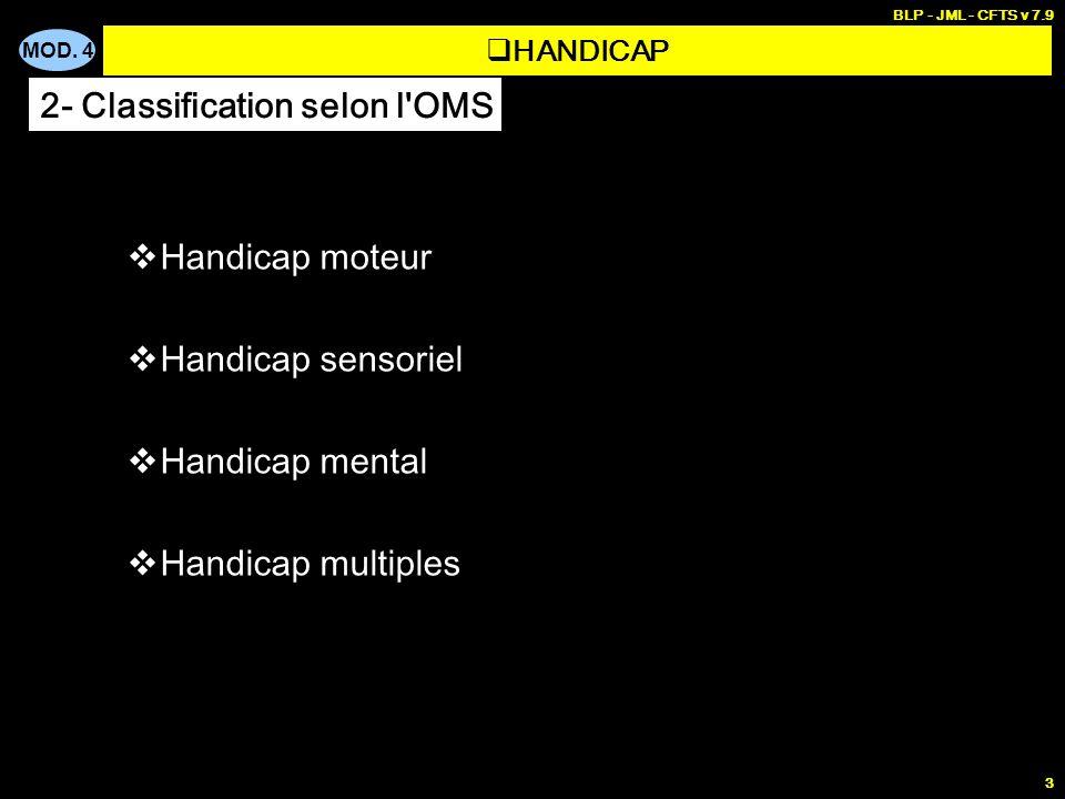 MOD. 4 BLP - JML - CFTS v 7.9 3 Handicap moteur Handicap sensoriel Handicap mental Handicap multiples HANDICAP 2- Classification selon l'OMS