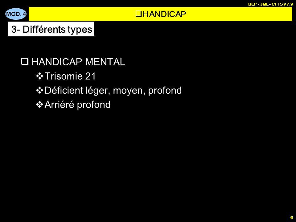 MOD. 4 BLP - JML - CFTS v 7.9 6 HANDICAP MENTAL Trisomie 21 Déficient léger, moyen, profond Arriéré profond HANDICAP 3- Différents types