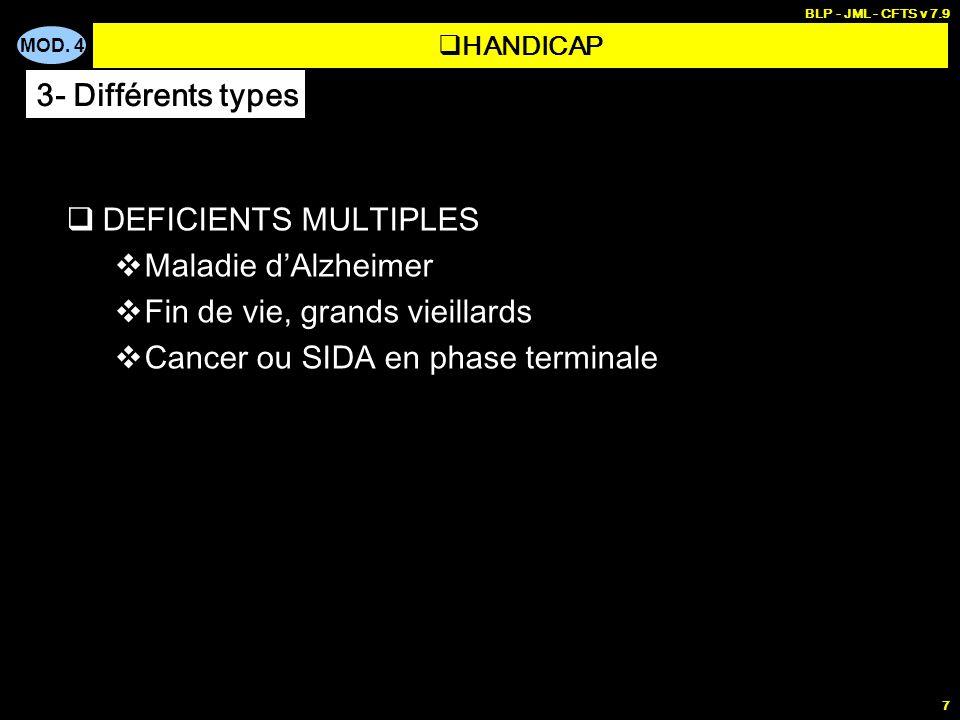 MOD. 4 BLP - JML - CFTS v 7.9 7 DEFICIENTS MULTIPLES Maladie dAlzheimer Fin de vie, grands vieillards Cancer ou SIDA en phase terminale HANDICAP 3- Di