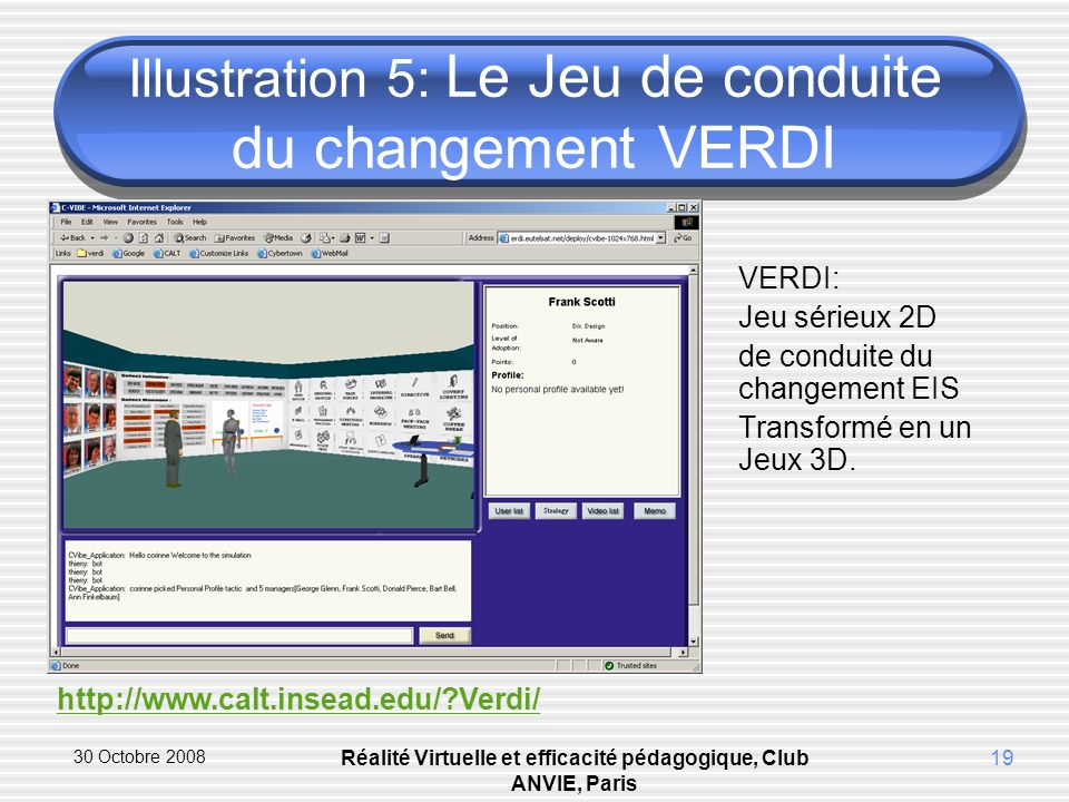 30 Octobre 2008 Réalité Virtuelle et efficacité pédagogique, Club ANVIE, Paris 19 Illustration 5: Le Jeu de conduite du changement VERDI VERDI: Jeu sérieux 2D de conduite du changement EIS Transformé en un Jeux 3D.
