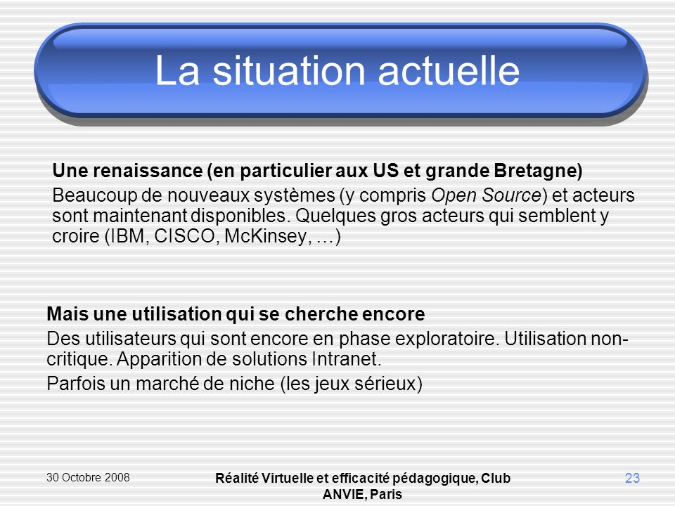 30 Octobre 2008 Réalité Virtuelle et efficacité pédagogique, Club ANVIE, Paris 23 La situation actuelle Une renaissance (en particulier aux US et grande Bretagne) Beaucoup de nouveaux systèmes (y compris Open Source) et acteurs sont maintenant disponibles.