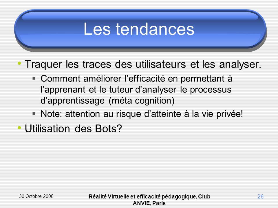 30 Octobre 2008 Réalité Virtuelle et efficacité pédagogique, Club ANVIE, Paris 26 Les tendances Traquer les traces des utilisateurs et les analyser.