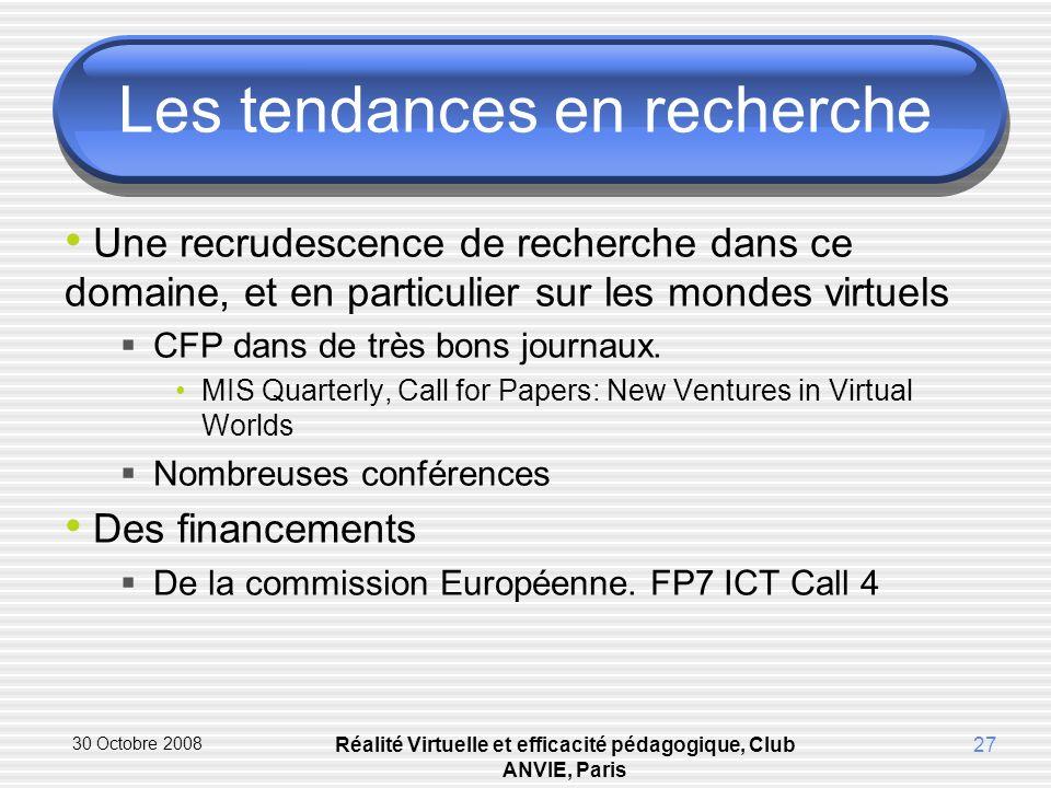 30 Octobre 2008 Réalité Virtuelle et efficacité pédagogique, Club ANVIE, Paris 27 Les tendances en recherche Une recrudescence de recherche dans ce domaine, et en particulier sur les mondes virtuels CFP dans de très bons journaux.