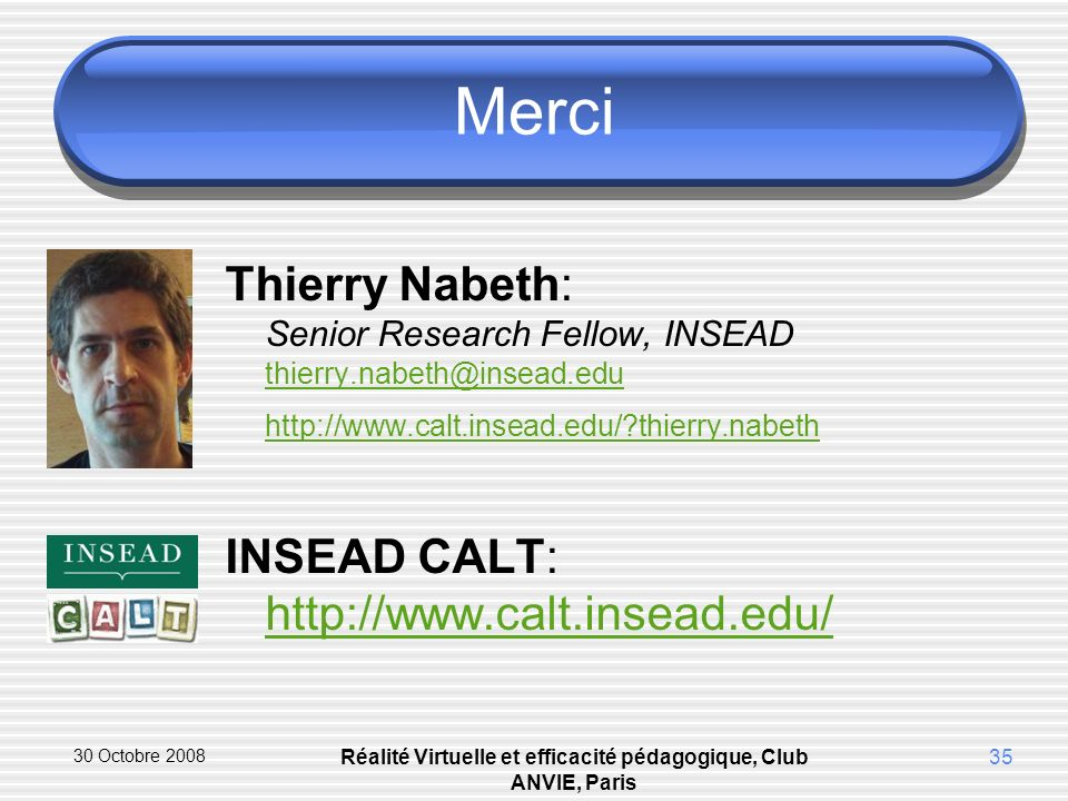 30 Octobre 2008 Réalité Virtuelle et efficacité pédagogique, Club ANVIE, Paris 35 Merci Thierry Nabeth: Senior Research Fellow, INSEAD thierry.nabeth@insead.edu http://www.calt.insead.edu/ thierry.nabeth thierry.nabeth@insead.edu http://www.calt.insead.edu/ thierry.nabeth INSEAD CALT: http://www.calt.insead.edu/ http://www.calt.insead.edu/