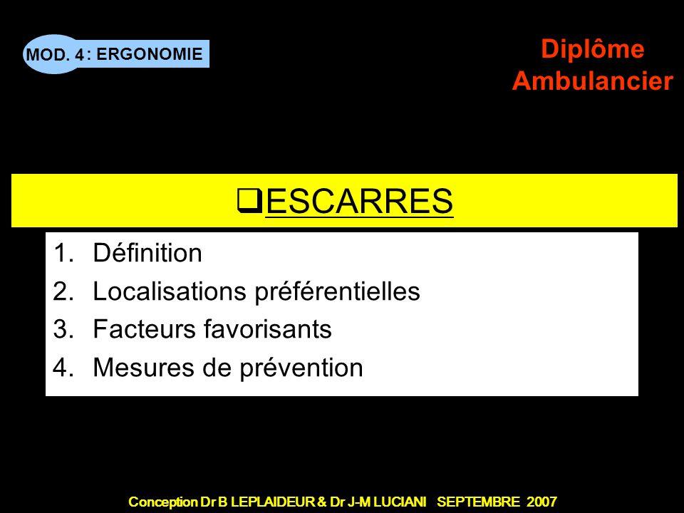 : ERGONOMIE Conception Dr B LEPLAIDEUR & Dr J-M LUCIANI SEPTEMBRE 2007 MOD. 4 Diplôme Ambulancier TITRE DE CHAPITRE ESCARRES 1.Définition 2.Localisati