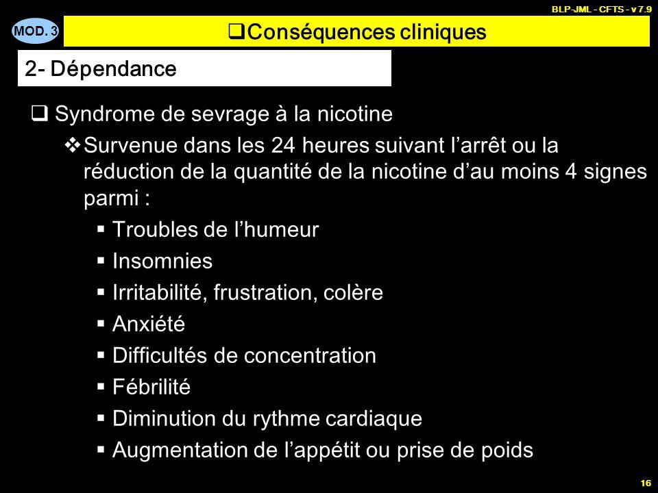 MOD. 3 BLP-JML - CFTS - v 7.9 16 Conséquences cliniques Syndrome de sevrage à la nicotine Survenue dans les 24 heures suivant larrêt ou la réduction d