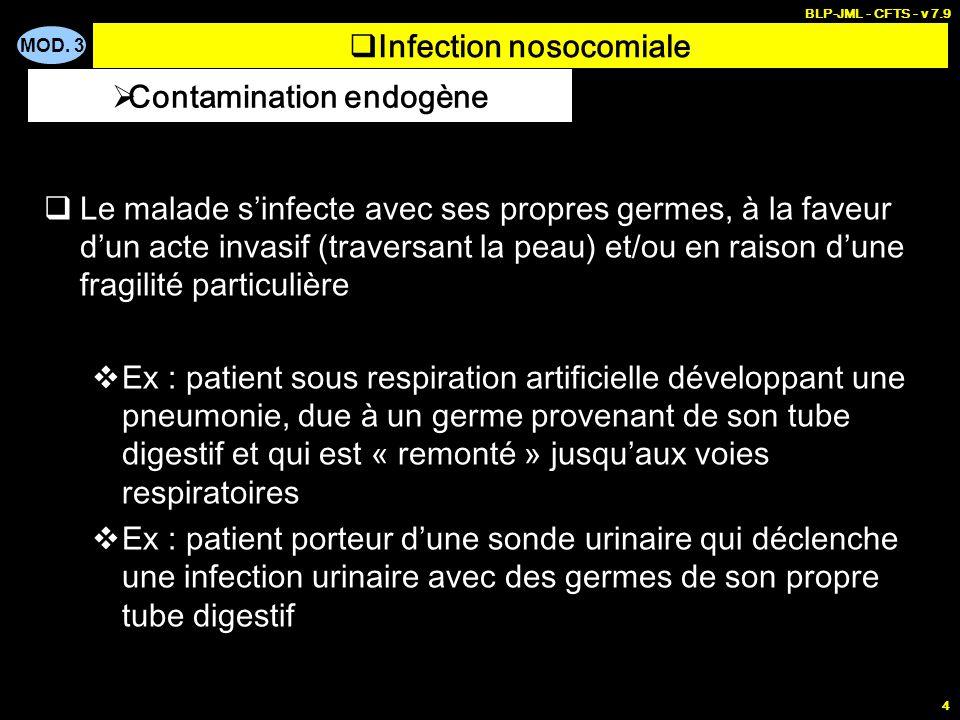 MOD. 3 BLP-JML - CFTS - v 7.9 4 Infection nosocomiale Le malade sinfecte avec ses propres germes, à la faveur dun acte invasif (traversant la peau) et