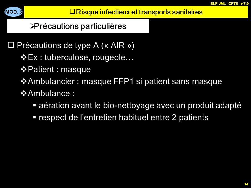 MOD. 3 BLP-JML - CFTS - v 7.9 14 Précautions de type A (« AIR ») Ex : tuberculose, rougeole… Patient : masque Ambulancier : masque FFP1 si patient san