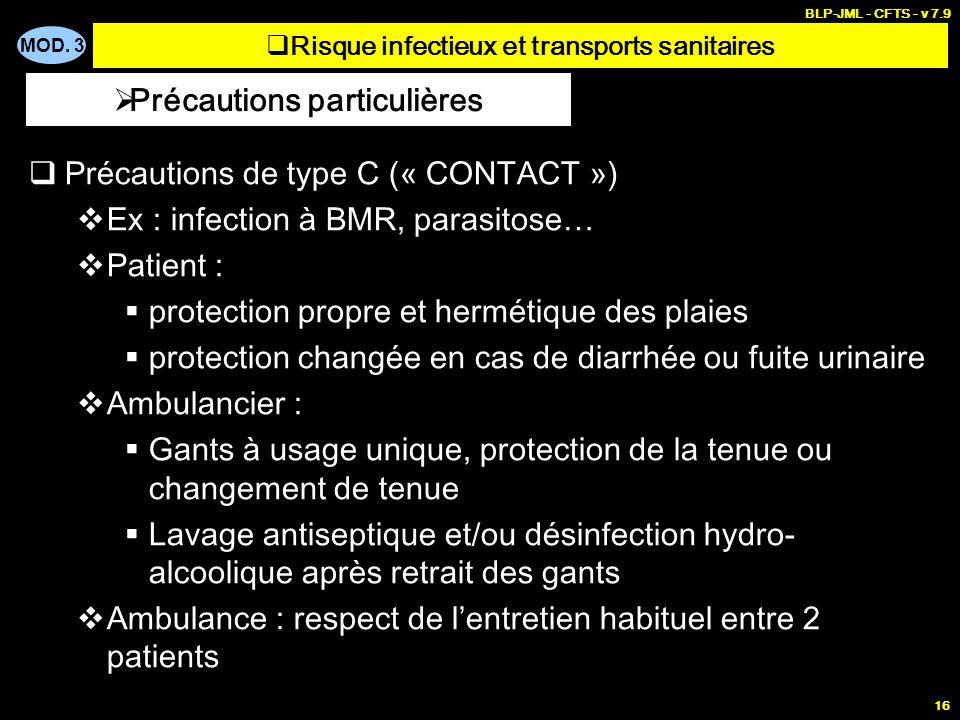 MOD. 3 BLP-JML - CFTS - v 7.9 16 Précautions de type C (« CONTACT ») Ex : infection à BMR, parasitose… Patient : protection propre et hermétique des p