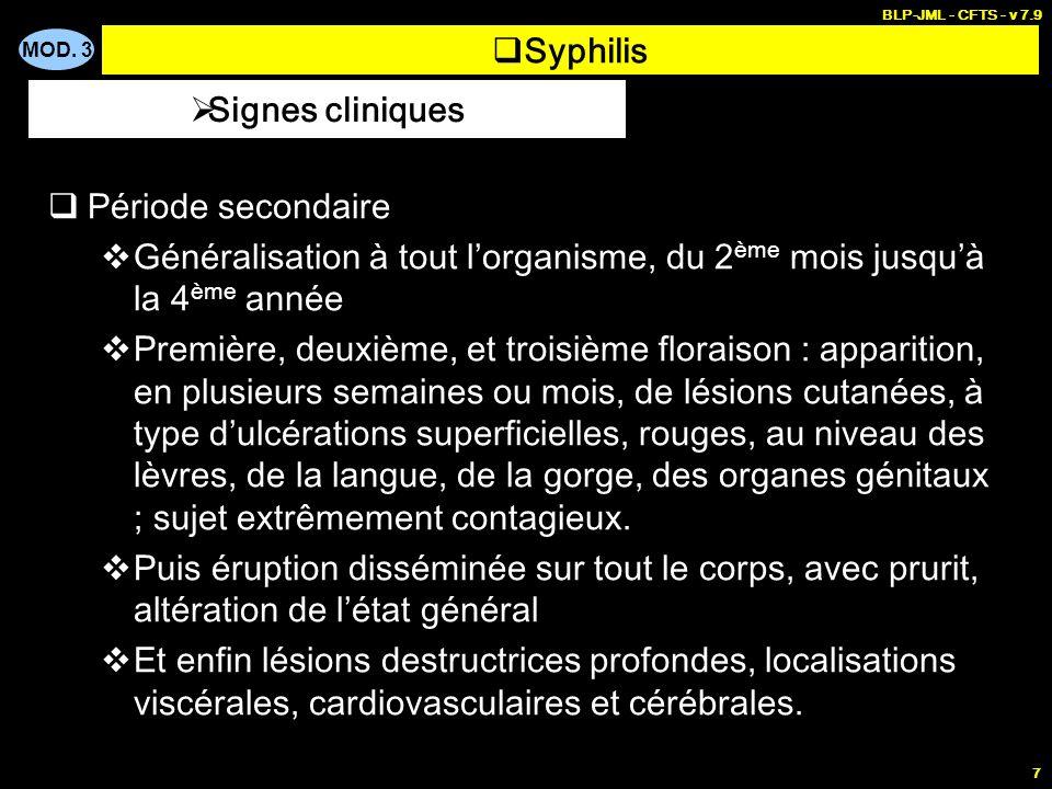 MOD. 3 BLP-JML - CFTS - v 7.9 7 Syphilis Période secondaire Généralisation à tout lorganisme, du 2 ème mois jusquà la 4 ème année Première, deuxième,