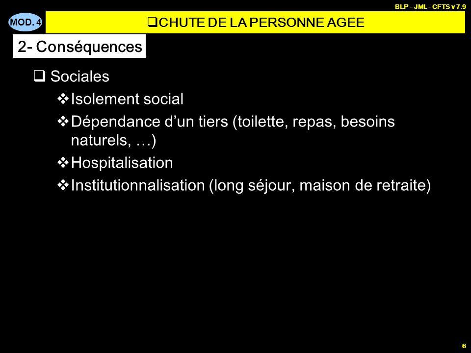 MOD. 4 BLP - JML - CFTS v 7.9 6 Sociales Isolement social Dépendance dun tiers (toilette, repas, besoins naturels, …) Hospitalisation Institutionnalis