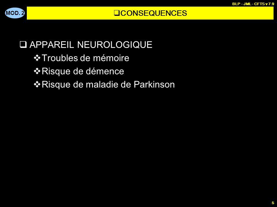MOD. 2 BLP - JML - CFTS v 7.9 5 APPAREIL NEUROLOGIQUE Troubles de mémoire Risque de démence Risque de maladie de Parkinson CONSEQUENCES