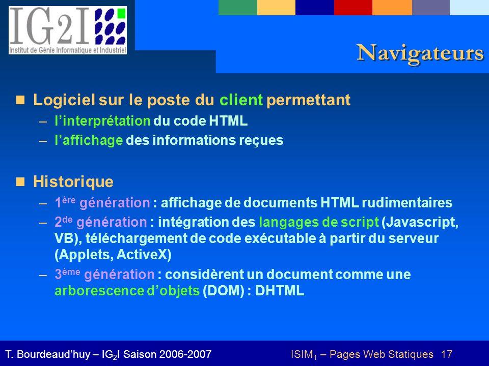 ISIM 1 – Pages Web Statiques 17T. Bourdeaudhuy – IG 2 I Saison 2006-2007 Navigateurs Logiciel sur le poste du client permettant –linterprétation du co