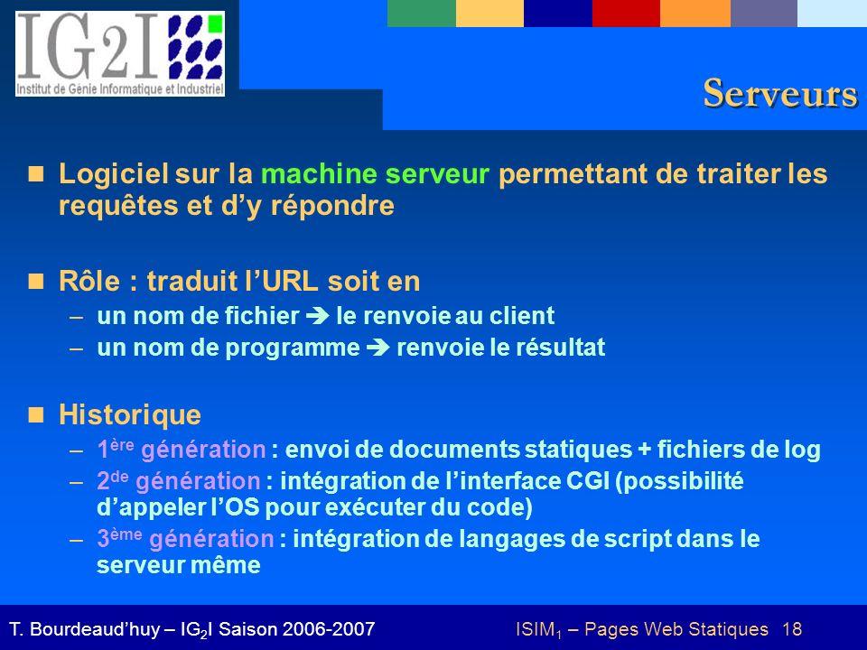 ISIM 1 – Pages Web Statiques 18T. Bourdeaudhuy – IG 2 I Saison 2006-2007 Serveurs Logiciel sur la machine serveur permettant de traiter les requêtes e