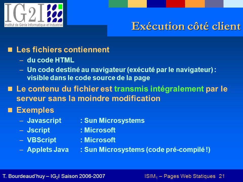 ISIM 1 – Pages Web Statiques 21T. Bourdeaudhuy – IG 2 I Saison 2006-2007 Exécution côté client Les fichiers contiennent –du code HTML –Un code destiné